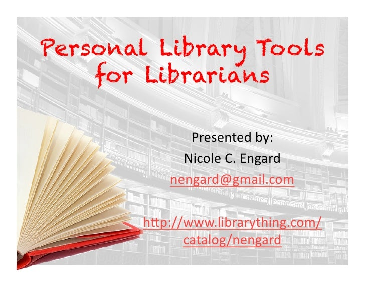 Personal Library Tools     for Librarians                Presented	   by:	                 Nicole	   C.	   Engard	        ...