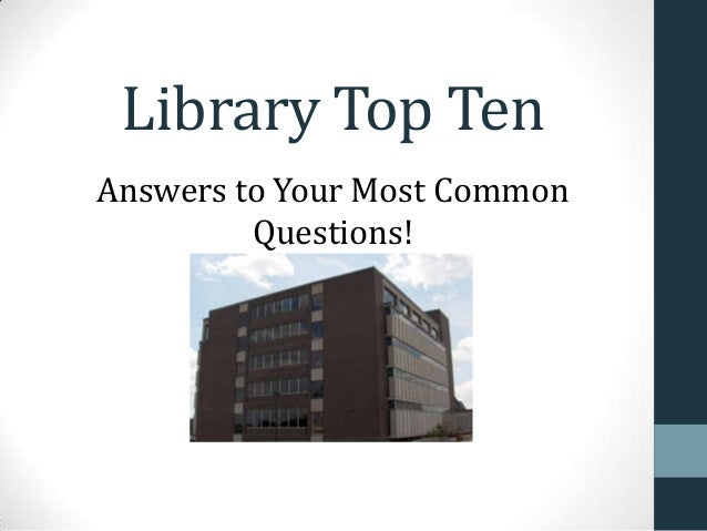 Library Top Ten Answers to Your Most Common Questions!