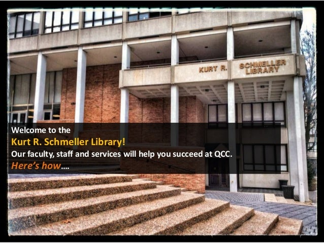 Welcome to the  Kurt R. Schmeller Library! Our faculty, staff and services will help you succeed at QCC. Here's how….