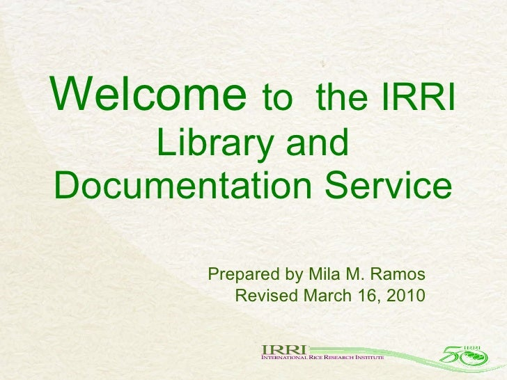 Welcome  to  the IRRI Library and Documentation Service Prepared by Mila M. Ramos Revised March 16, 2010