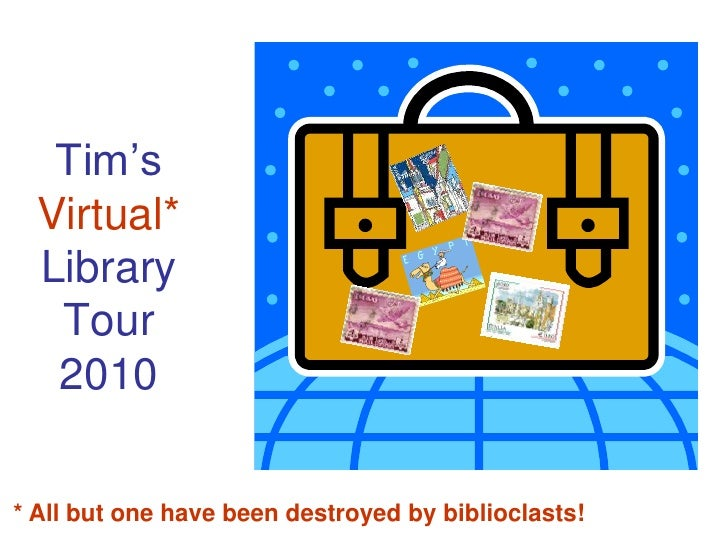 Tim's   Virtual*   Library    Tour    2010  * All but one have been destroyed by biblioclasts!
