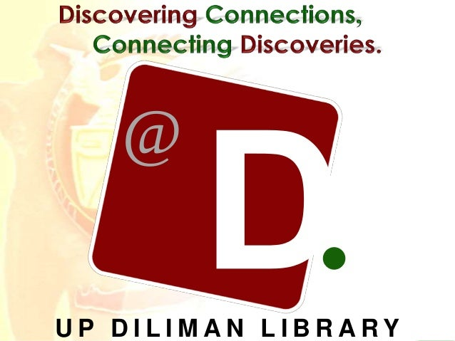 Discovering Connections, Connecting Discoveries. D D @ UP DILIMAN LIBRARY Research Made Easy @ Your Library: A Library Ori...
