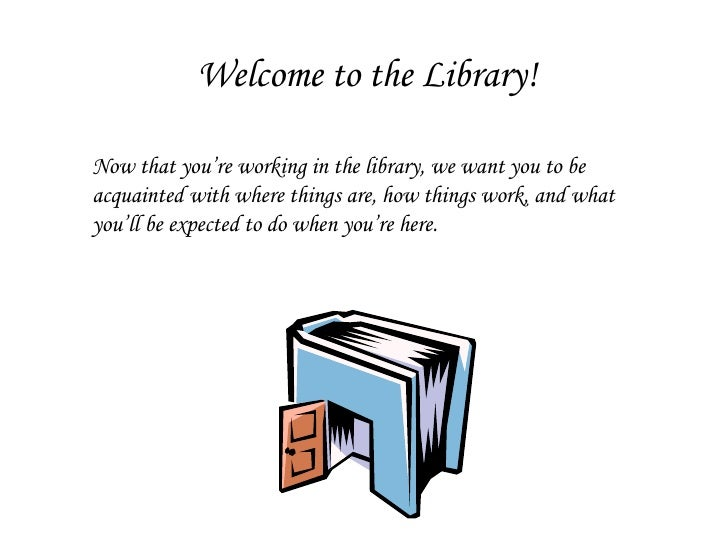 Welcome to the Library! Now that you're working in the library, we want you to be acquainted with where things are, how th...