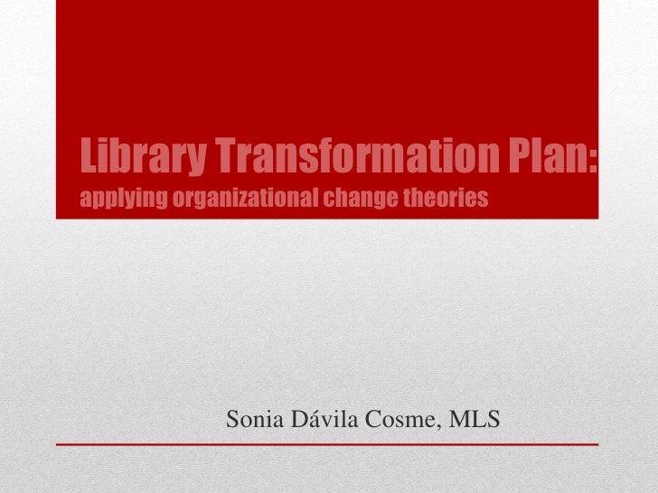 Library Transformation Plan:applying organizational change theories             Sonia Dávila Cosme, MLS