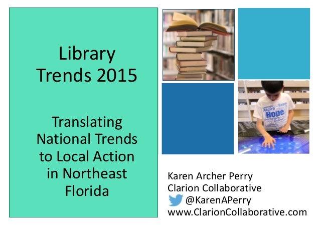 + Karen Archer Perry Clarion Collaborative @KarenAPerry www.ClarionCollaborative.com Library Trends 2015 Translating Natio...