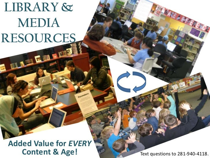LIBRARY &  MEDIARESOURCESAdded Value for EVERY   Content & Age!       Text questions to 281-940-4118.