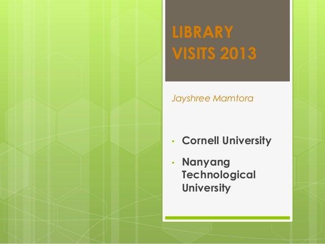 LIBRARY VISITS 2013 Jayshree Mamtora  •  Cornell University  •  Nanyang Technological University