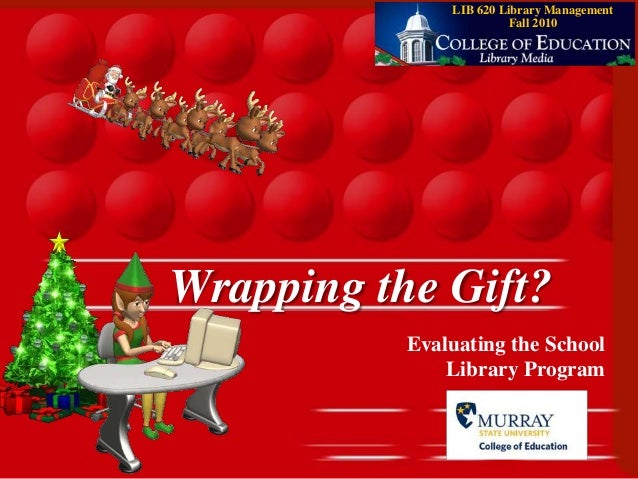 1 Wrapping the Gift? Evaluating the School Library Program LIB 620 Library Management Fall 2010