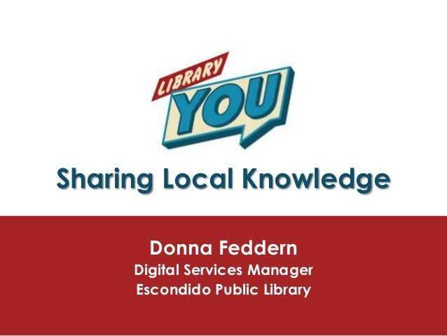 Sharing Local Knowledge       Donna Feddern     Digital Services Manager     Escondido Public Library