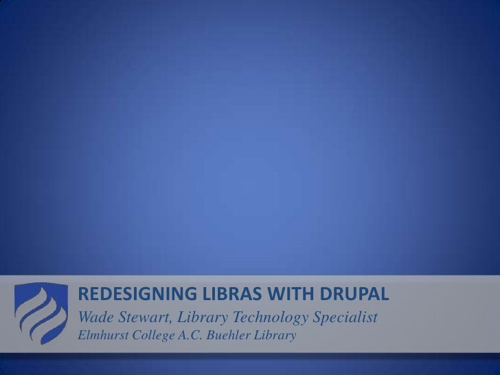REDESIGNING LIBRAS WITH DRUPAL<br />Wade Stewart, Library Technology Specialist<br />Elmhurst College A.C. Buehler Library...