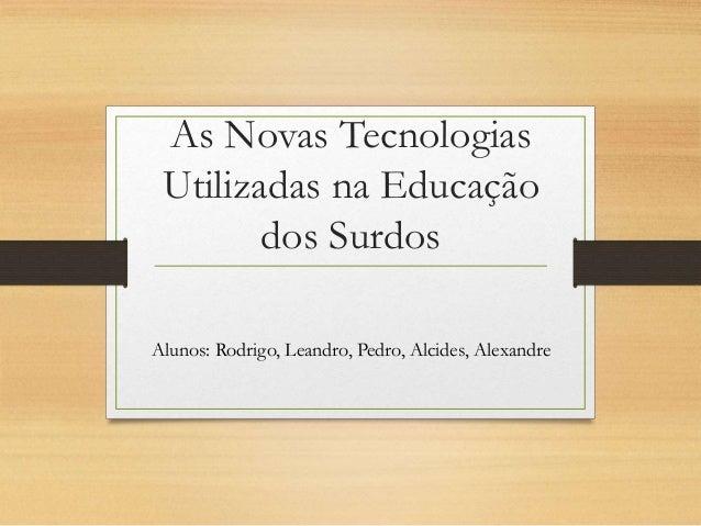 As Novas Tecnologias Utilizadas na Educação dos Surdos Alunos: Rodrigo, Leandro, Pedro, Alcides, Alexandre