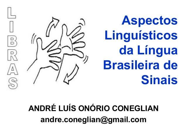 Aspectos Linguísticos da Língua Brasileira de Sinais ANDRÉ LUÍS ONÓRIO CONEGLIAN andre.coneglian@gmail.com