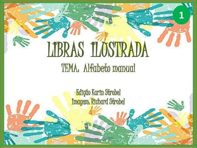 LIBRAS ILUSTRADA TEMA: Alfabeto manual Edição Karin Strobel Imagem: Richard Strobel 1
