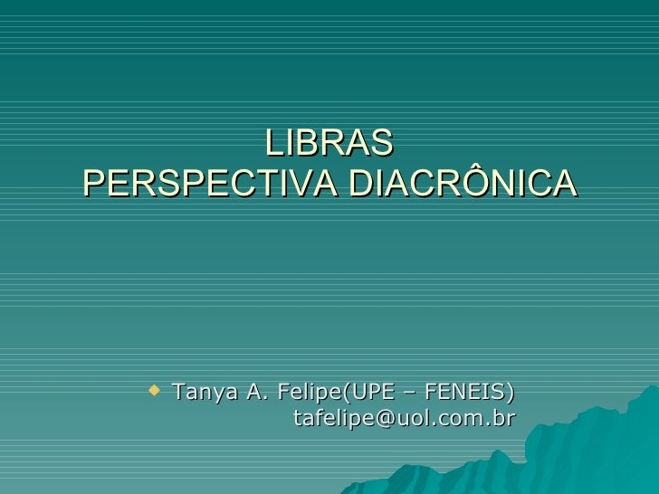 LIBRAS PERSPECTIVA DIACRÔNICA          Tanya A. Felipe(UPE – FENEIS)                 tafelipe@uol.com.br