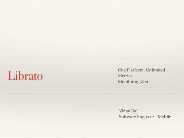 Librato One Platform. Unlimited Metrics. Monitoring Zen Vinay Raj. Software Engineer - Mobile