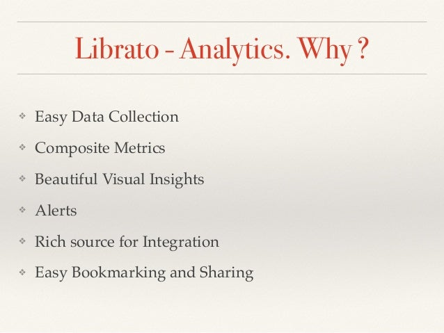 Librato - Analytics. Why ? ❖ Easy Data Collection ❖ Composite Metrics ❖ Beautiful Visual Insights ❖ Alerts ❖ Rich source f...