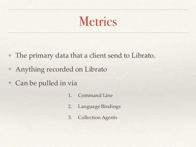 Metrics ❖ The primary data that a client send to Librato. ❖ Anything recorded on Librato ❖ Can be pulled in via 1. Command...