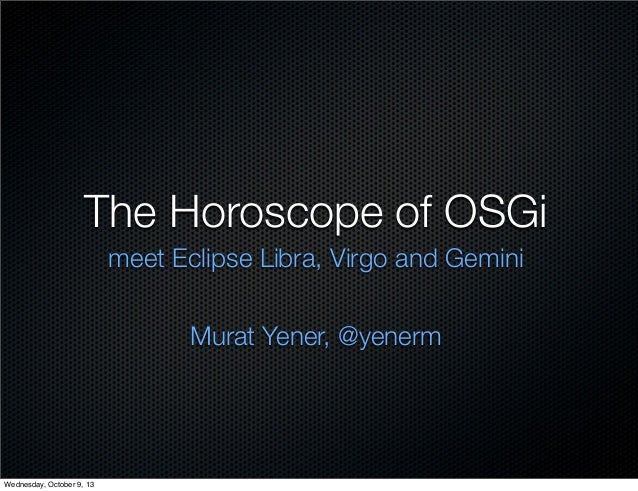The Horoscope of OSGi meet Eclipse Libra, Virgo and Gemini Murat Yener, @yenerm Wednesday, October 9, 13
