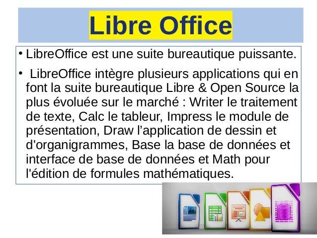 Libre Office ● LibreOffice est une suite bureautique puissante. ● LibreOffice intègre plusieurs applications qui en font l...