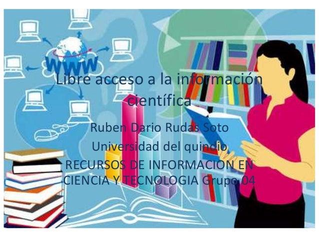 Libre acceso a la información científica Ruben Dario Rudas Soto Universidad del quindio RECURSOS DE INFORMACION EN CIENCIA...