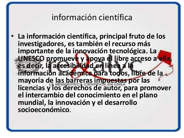 información científica • La información científica, principal fruto de los investigadores, es también el recurso más impor...