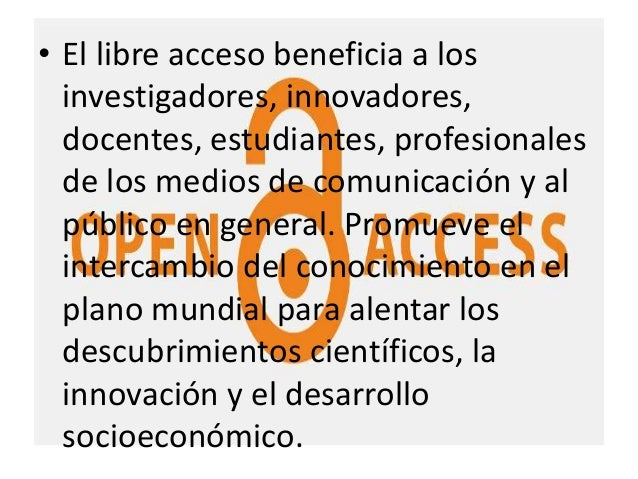 • El libre acceso beneficia a los investigadores, innovadores, docentes, estudiantes, profesionales de los medios de comun...