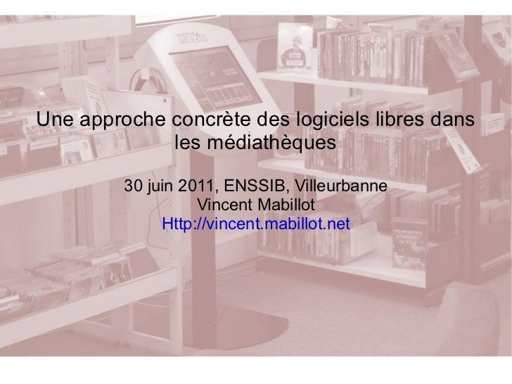 Une approche concrète des logiciels libres dans les médiathèques 30 juin 2011, ENSSIB, Villeurbanne Vincent Mabillot Http:...