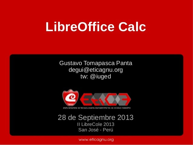 LibreOffice Calc Gustavo Tomapasca Panta degui@eticagnu.org tw: @iuged 28 de Septiembre 2013 II LibreCole 2013 San José - ...
