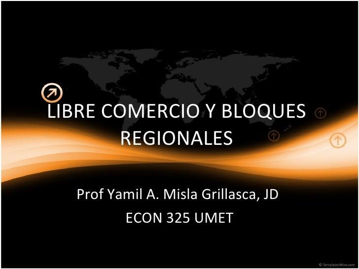 LIBRE COMERCIO Y BLOQUES REGIONALES Prof Yamil A. Misla Grillasca, JD  ECON 325 UMET