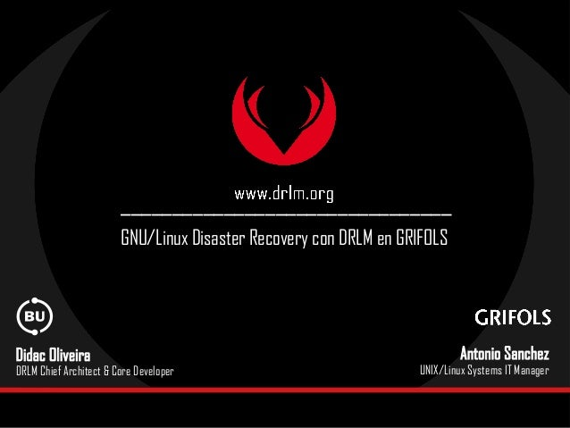 ________________________________ GNU/Linux Disaster Recovery con DRLM en GRIFOLS Didac Oliveira DRLM Chief Architect & Cor...
