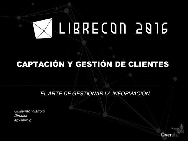 CAPTACIÓN Y GESTIÓN DE CLIENTES EL ARTE DE GESTIONAR LA INFORMACIÓN Guillermo Vilarroig Director #gvilarroig