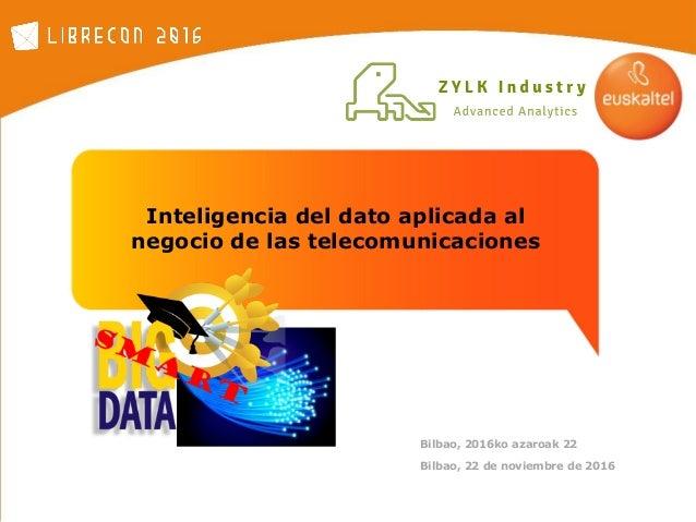 Inteligencia del dato aplicada al negocio de las telecomunicaciones Bilbao, 22 de noviembre de 2016 Bilbao, 2016ko azaroak...