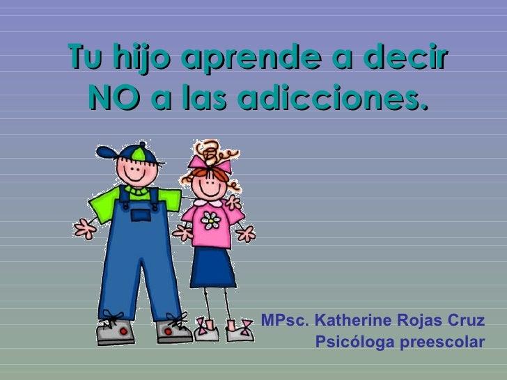 Tu hijo aprende a decir NO a las adicciones. MPsc. Katherine Rojas Cruz Psicóloga preescolar