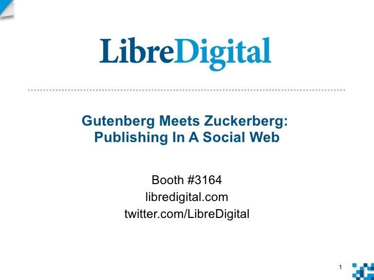 Gutenberg Meets Zuckerberg:  Publishing In A Social Web Booth #3164 libredigital.com twitter.com/LibreDigital