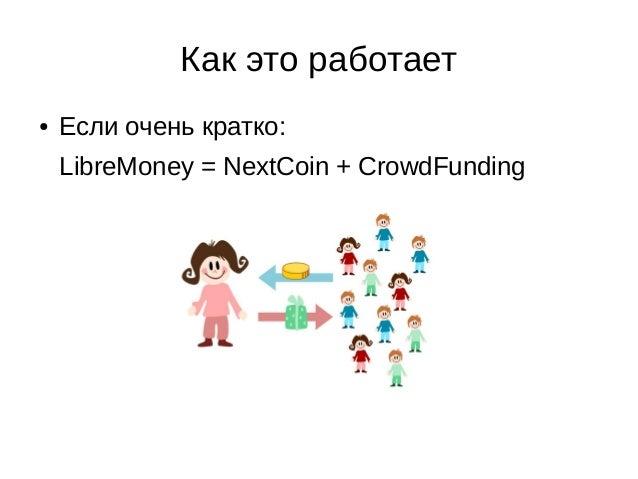 Как это работает ● Если очень кратко: LibreMoney = NextCoin + CrowdFunding