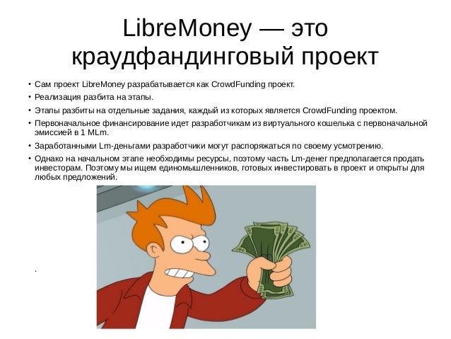 LibreMoney — это краудфандинговый проект ● Сам проект LibreMoney разрабатывается как CrowdFunding проект. ● Реализация раз...