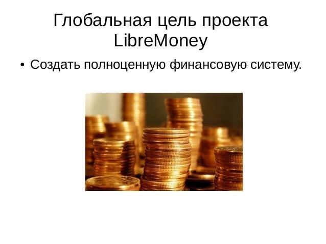 Глобальная цель проекта LibreMoney ● Создать полноценную финансовую систему.