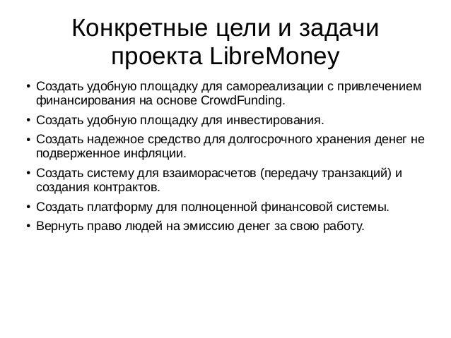 Конкретные цели и задачи проекта LibreMoney ● Создать удобную площадку для самореализации с привлечением финансирования на...