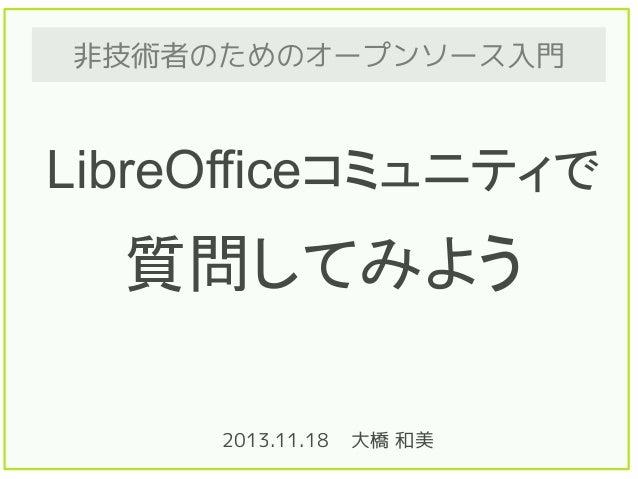 非技術者のためのオープンソース入門  LibreOfficeコミュニティで  質問してみよう 2013.11.18  大橋 和美