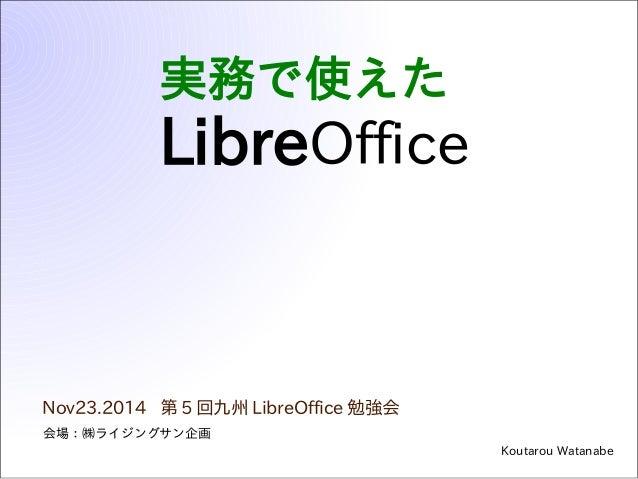 実務で使えた  LibreOffice  Nov23.2014 第5回九州LibreOffice勉強会  Koutarou Watanabe  会場:㈱ライジングサン企画
