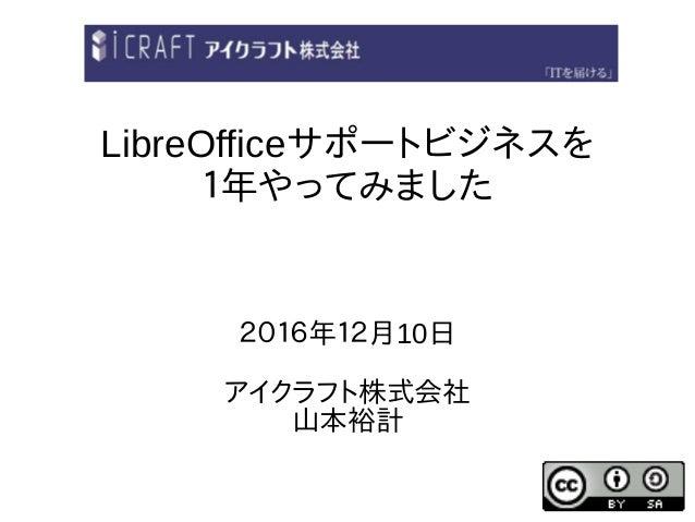 LibreOfficeサポートビジネスを 1年やってみました 2016年12月10日 アイクラフト株式会社 山本裕計