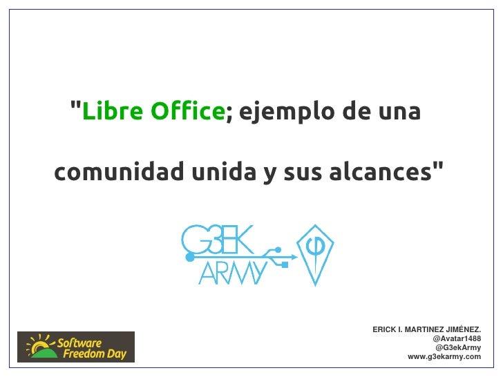 """""""Libre Office; ejemplo de unacomunidad unida y sus alcances""""                         ERICK I. MARTINEZ JIMÉNEZ.           ..."""