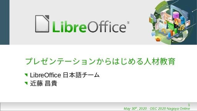 1 May 30th , 2020 : OSC 2020 Nagoya Online プレゼンテーションからはじめる人材教育 LibreOffice 日本語チーム 近藤 昌貴