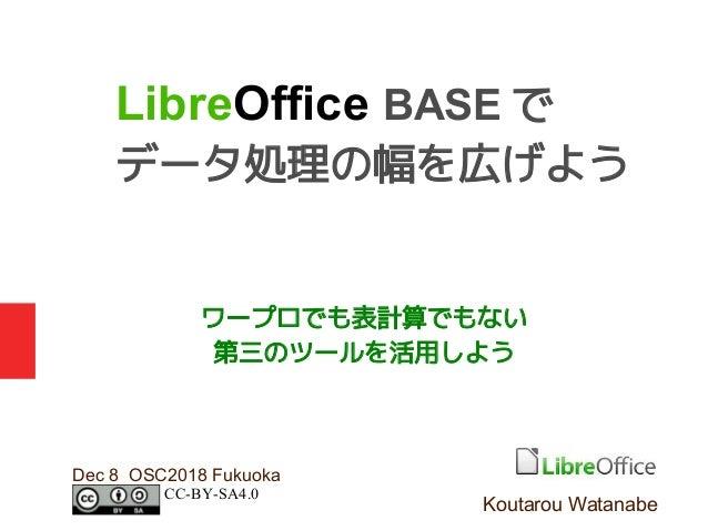 ワープロでも表計算でもない 第三のツールを活用しよう Dec 8 OSC2018 Fukuoka LibreOffice BASE で データ処理の幅を広げよう Koutarou Watanabe CC-BY-SA4.0