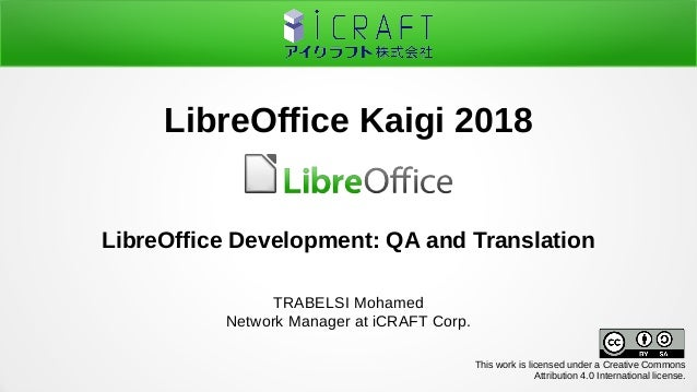 LibreOffice Development: QA and Translation TRABELSI Mohamed Network Manager at iCRAFT Corp. LibreOffice Kaigi 2018 This w...