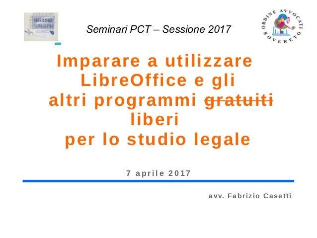 Imparare a utilizzare LibreOffice e gli altri programmi gratuiti liberi per lo studio legale 7 a p r i l e 2 0 1 7 Seminar...