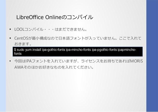 LibreOffice Onlineのコンパイルコンパイル ● LOOLコンパイル・・・はまだできません。 ● CentOSが何か最小構成なので日本語フォントが入っていません。ここで入れてなのコンパイルで日本語フォントが入っていません。ここで入...