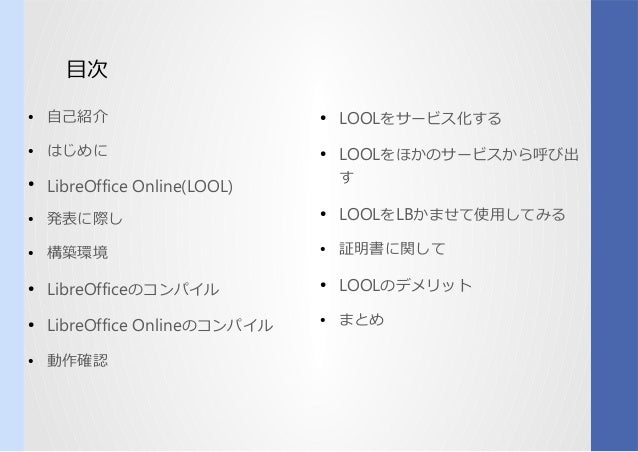 目次 ● 自己紹介 ● はじめに ● LibreOffice Online(LOOL) ● 発表に際しに際しし ● 構築環境 ● LibreOfficeのコンパイルコンパイル ● LibreOffice Onlineのコンパイルコンパイル ● ...