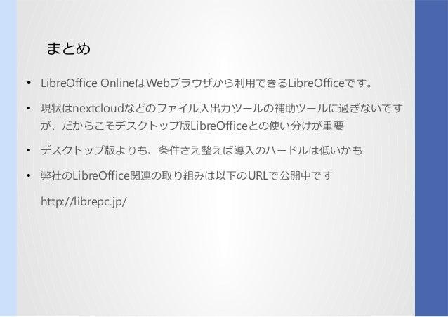 まとめ ● LibreOffice OnlineはWebブラウザで利用可能な、オンライン版から呼び出利用してみるできるLibreOfficeです。 ● 現状はnextcloudなどのコンパイルファイル入出力がまだまだツらしいールのコンパイル補助...