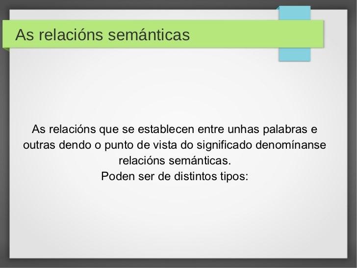 As relacións semánticas  As relacións que se establecen entre unhas palabras e outras dendo o punto de vista do significad...